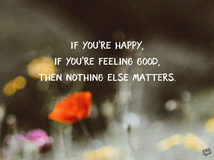 If-youre-happy-if-youre-feeling-good-then-nothing-else-matters